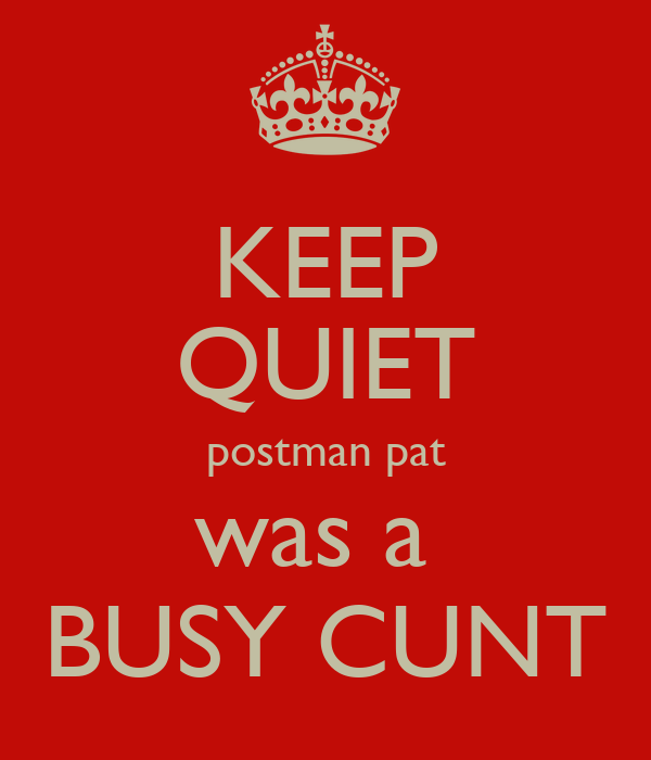KEEP QUIET postman pat was a  BUSY CUNT