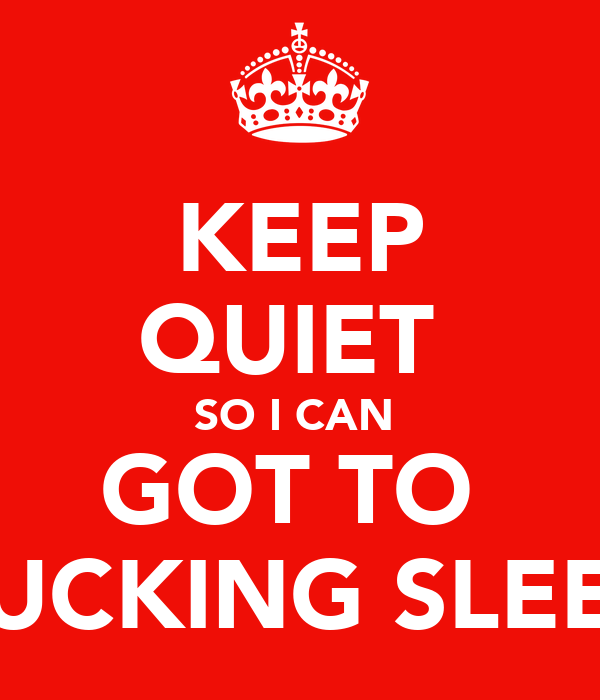 KEEP QUIET  SO I CAN  GOT TO  FUCKING SLEEP