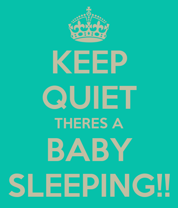 KEEP QUIET THERES A BABY SLEEPING!!