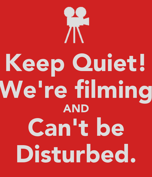 Keep Quiet! We're filming AND Can't be Disturbed.