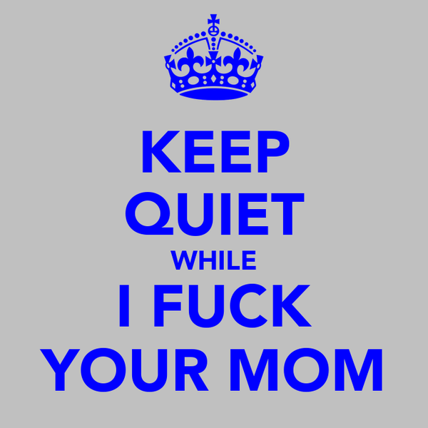 KEEP QUIET WHILE I FUCK YOUR MOM
