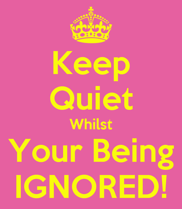 Keep Quiet Whilst Your Being IGNORED!
