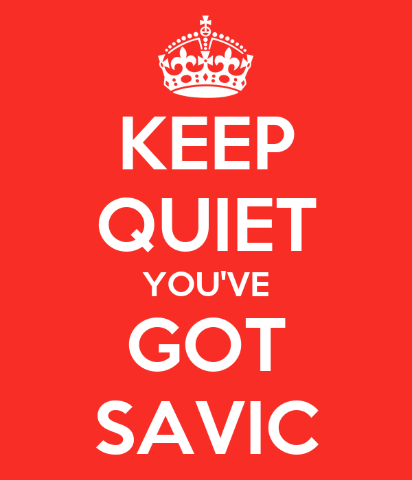 KEEP QUIET YOU'VE GOT SAVIC