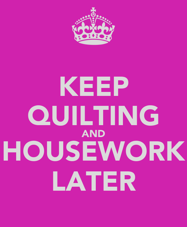 KEEP QUILTING AND HOUSEWORK LATER