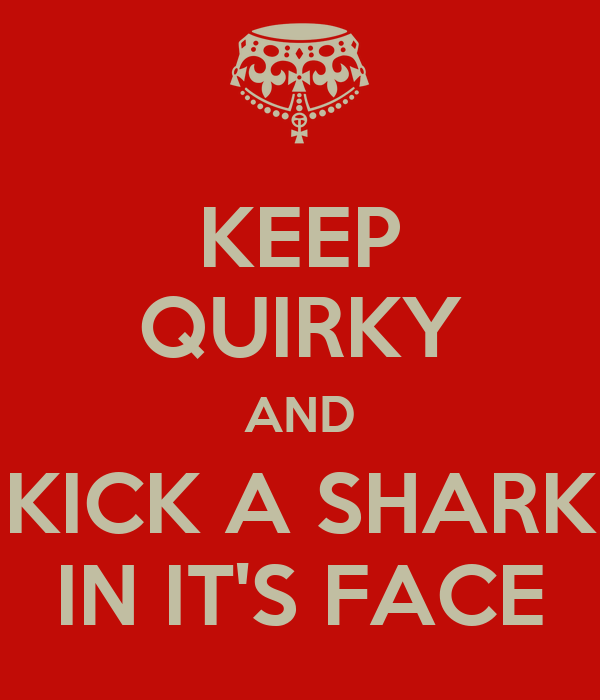 KEEP QUIRKY AND KICK A SHARK IN IT'S FACE