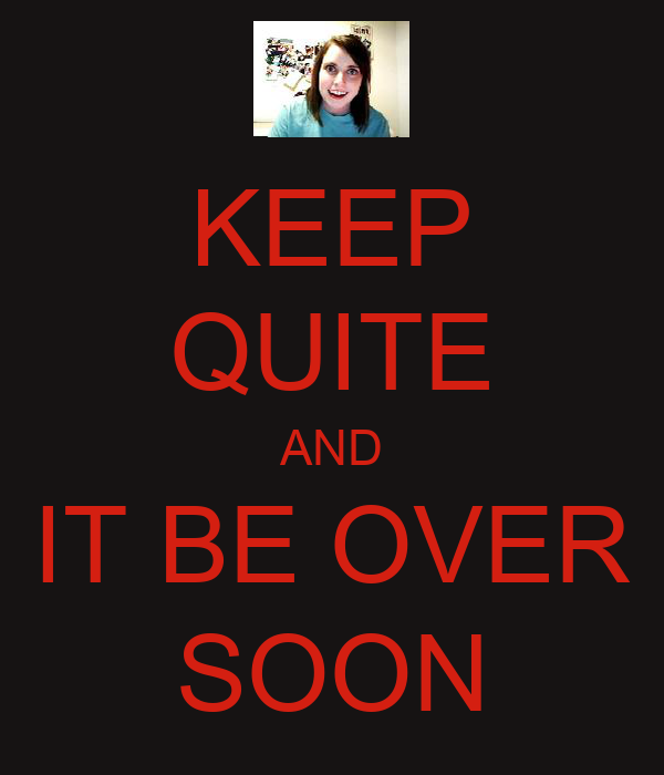 KEEP QUITE AND IT BE OVER SOON