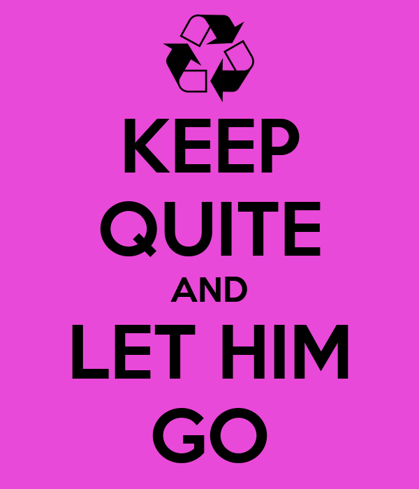 KEEP QUITE AND LET HIM GO