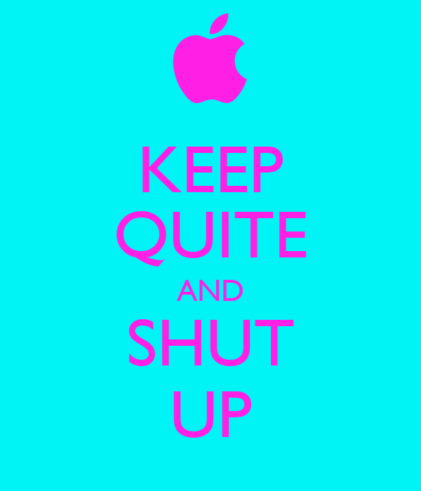 KEEP QUITE AND SHUT UP