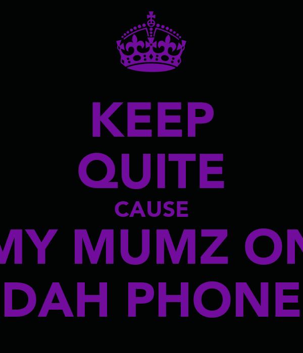 KEEP QUITE CAUSE MY MUMZ ON DAH PHONE