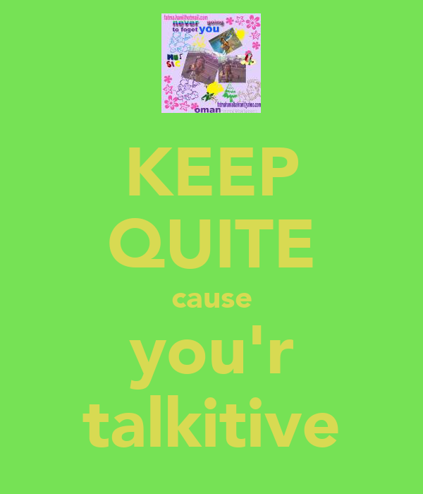 KEEP QUITE cause you'r talkitive
