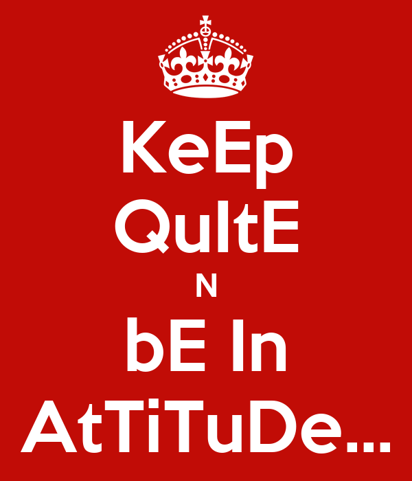 KeEp QuItE N bE In AtTiTuDe...