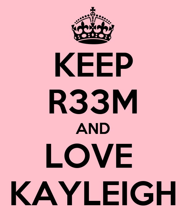 KEEP R33M AND LOVE  KAYLEIGH
