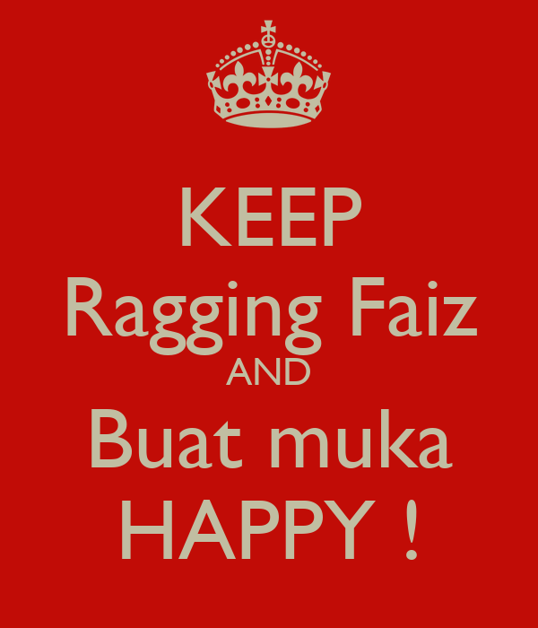 KEEP Ragging Faiz AND Buat muka HAPPY !
