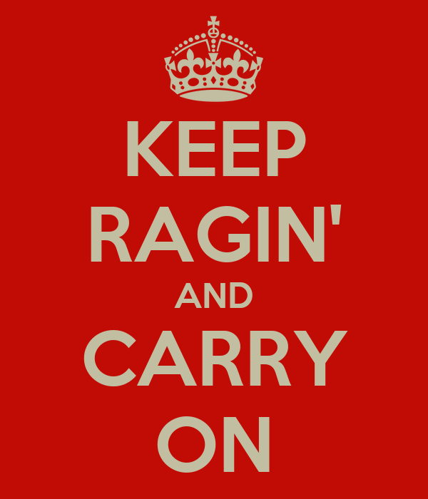 KEEP RAGIN' AND CARRY ON