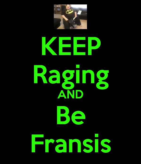 KEEP Raging AND Be Fransis