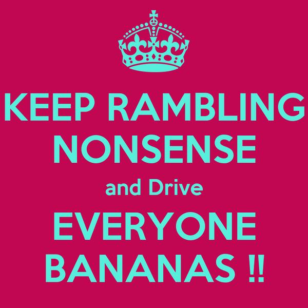 KEEP RAMBLING NONSENSE and Drive EVERYONE BANANAS !!