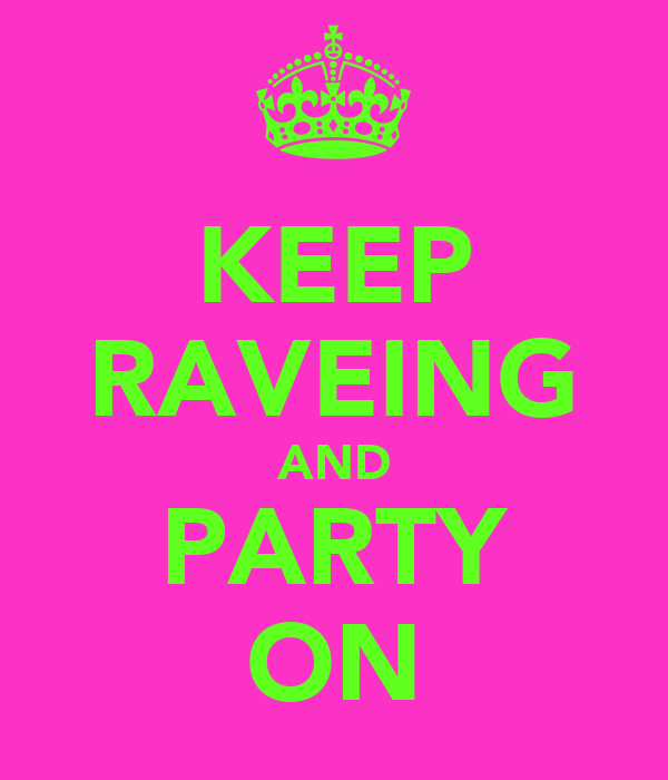 KEEP RAVEING AND PARTY ON