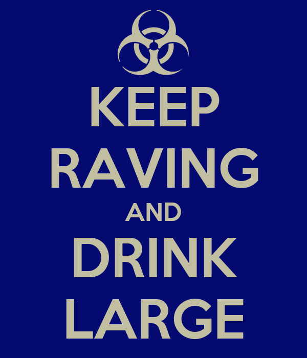KEEP RAVING AND DRINK LARGE