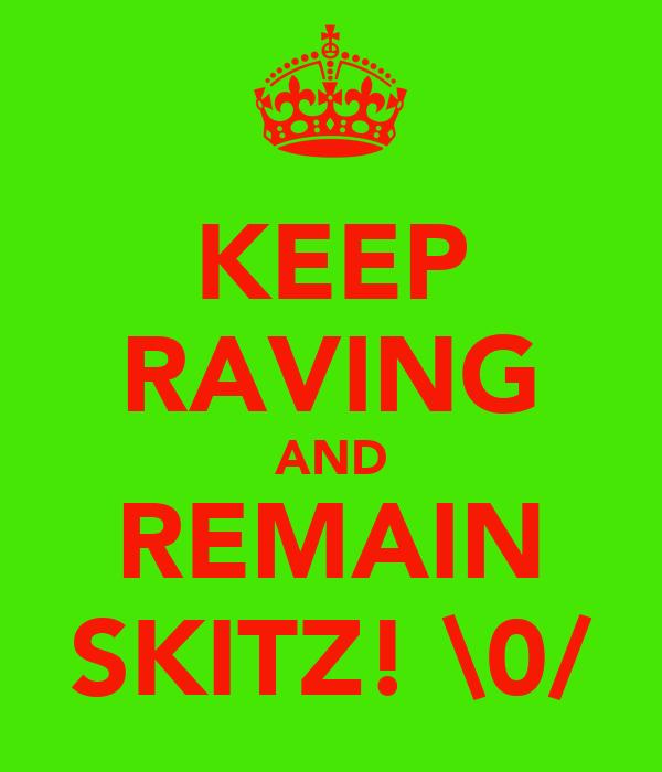 KEEP RAVING AND REMAIN SKITZ! \0/