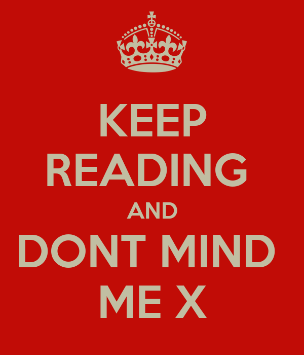 KEEP READING  AND DONT MIND  ME X