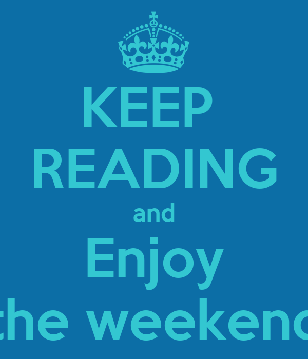 KEEP  READING and Enjoy the weekend