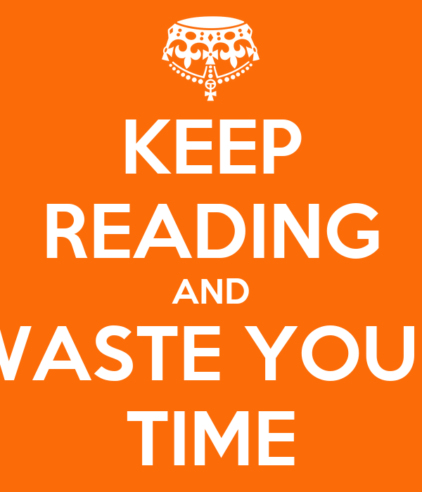 KEEP READING AND WASTE YOUR TIME