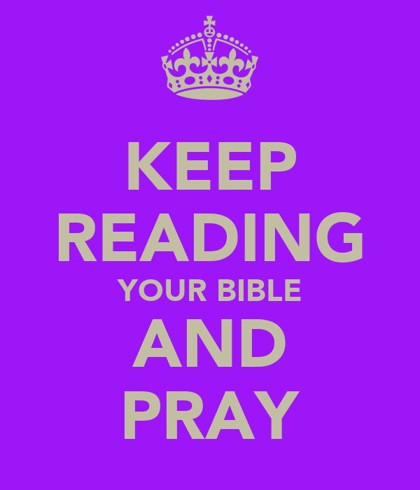 KEEP READING YOUR BIBLE AND PRAY