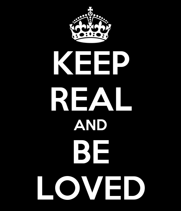 KEEP REAL AND BE LOVED