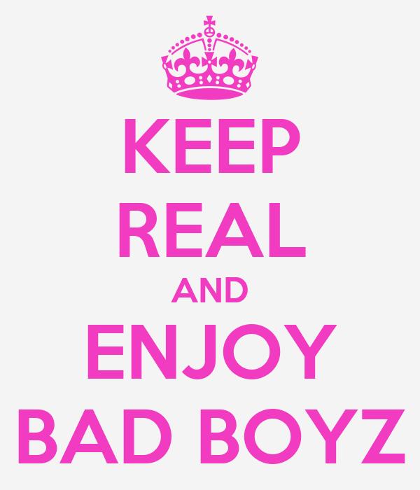 KEEP REAL AND ENJOY BAD BOYZ