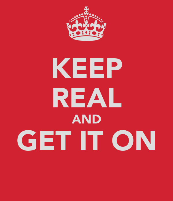 KEEP REAL AND GET IT ON