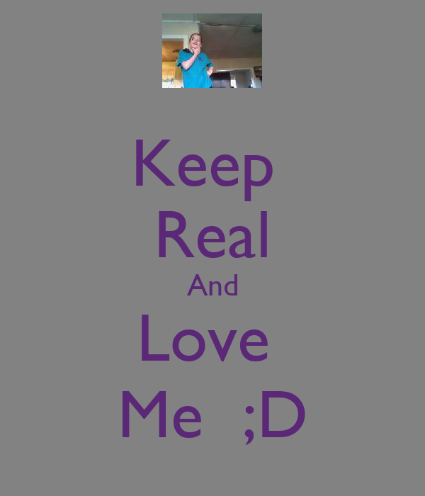 Keep  Real And Love  Me  ;D