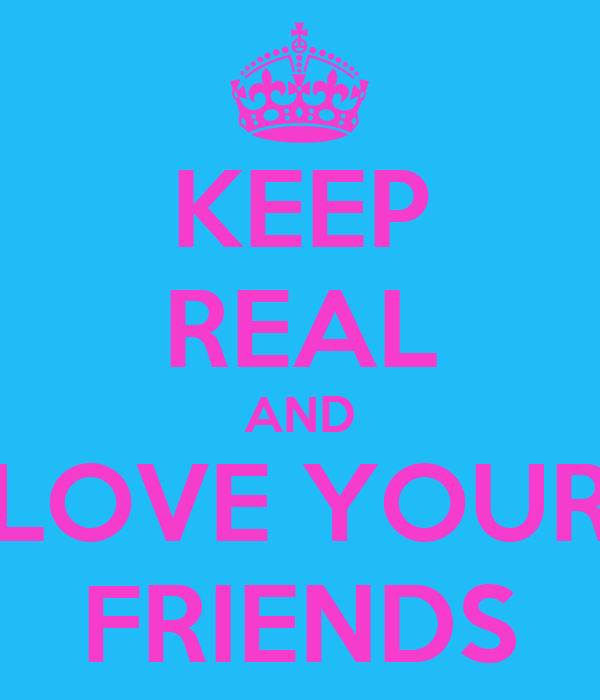 KEEP REAL AND LOVE YOUR FRIENDS