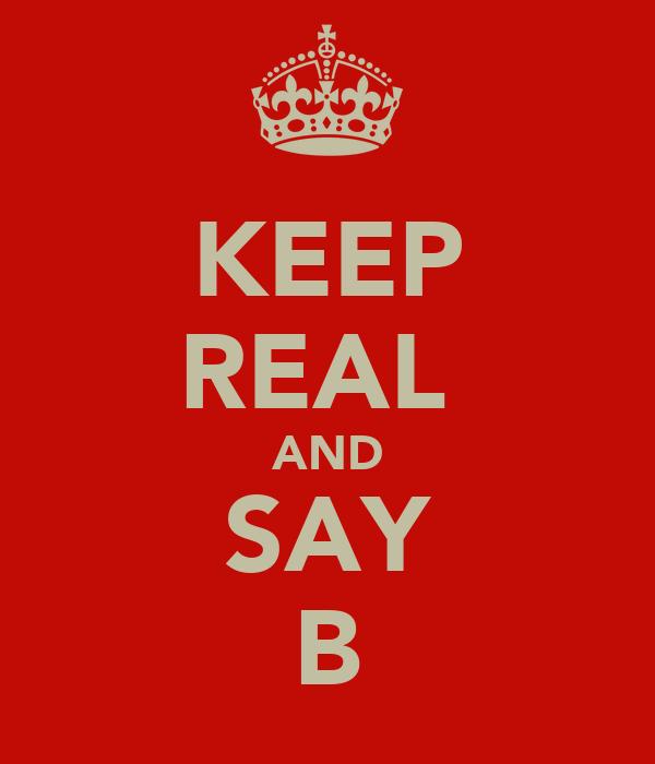 KEEP REAL  AND SAY B