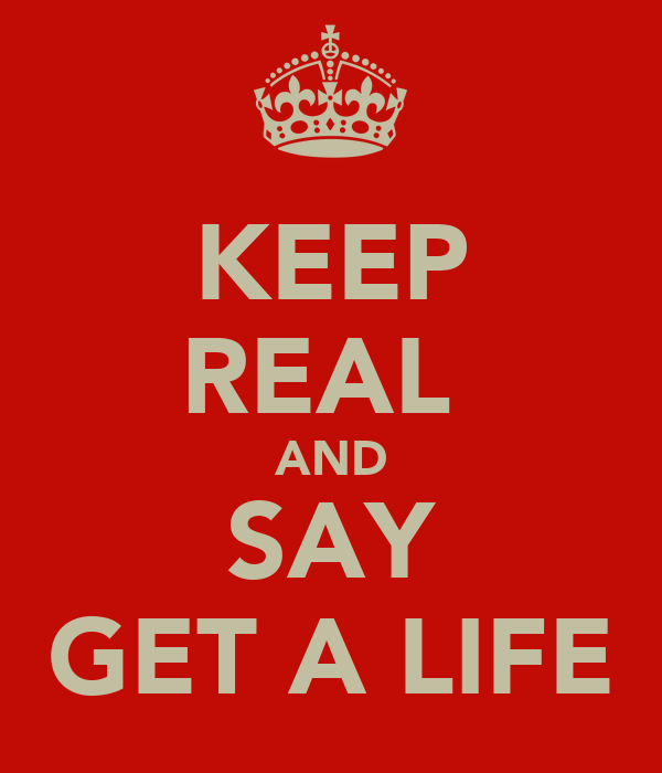 KEEP REAL  AND SAY GET A LIFE