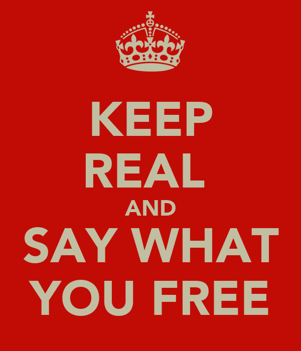 KEEP REAL  AND SAY WHAT YOU FREE