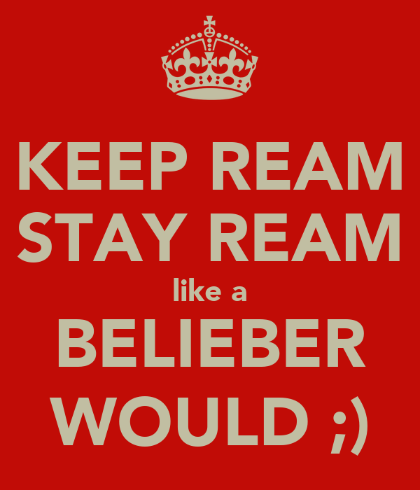 KEEP REAM STAY REAM like a BELIEBER WOULD ;)
