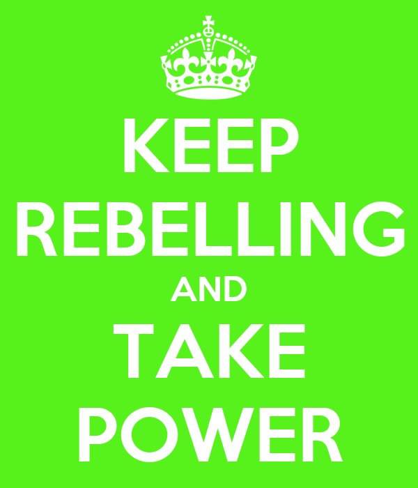 KEEP REBELLING AND TAKE POWER