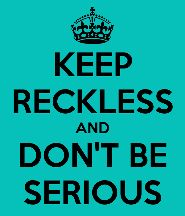 KEEP RECKLESS AND DON'T BE SERIOUS