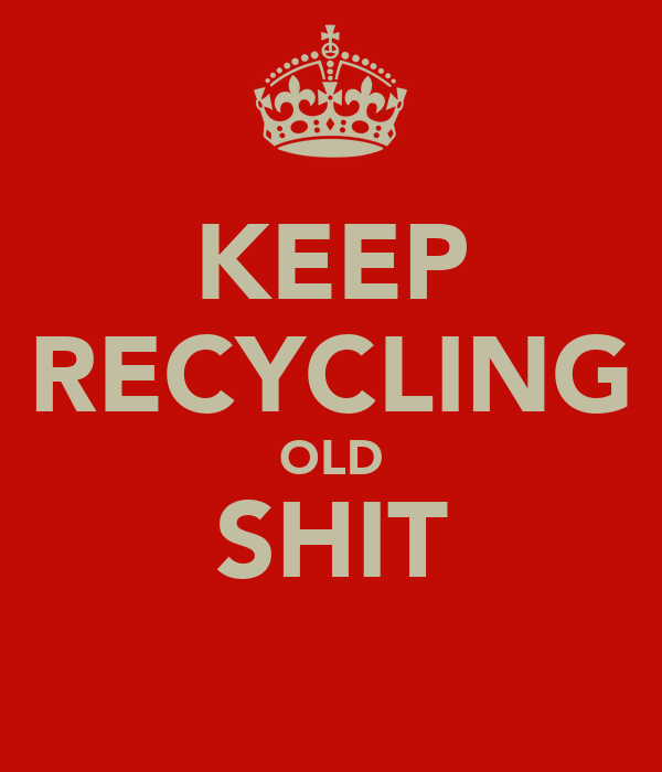 KEEP RECYCLING OLD SHIT