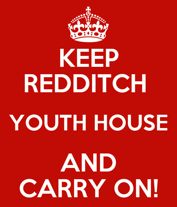 KEEP REDDITCH  YOUTH HOUSE AND CARRY ON!