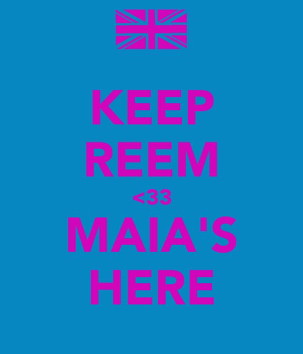 KEEP REEM <33 MAIA'S HERE