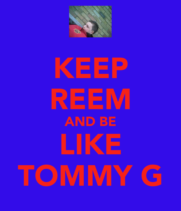 KEEP REEM AND BE LIKE TOMMY G