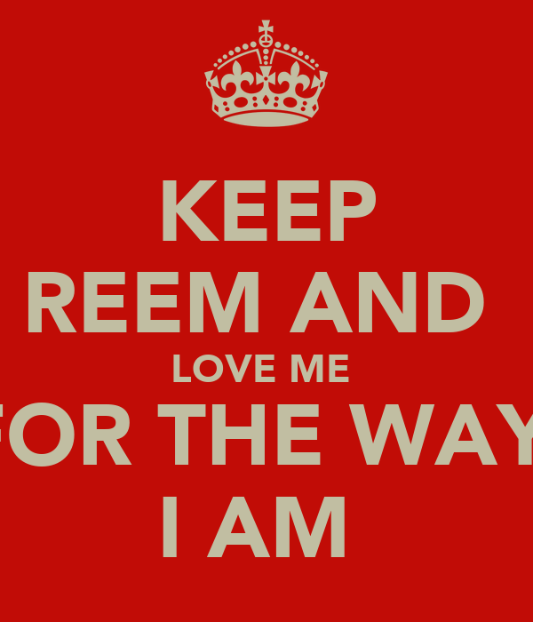 KEEP REEM AND  LOVE ME  FOR THE WAY  I AM