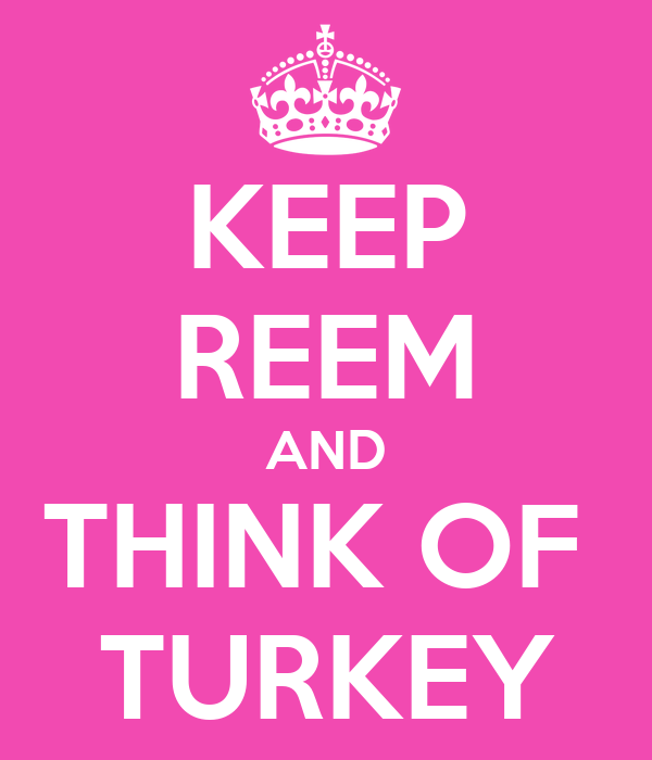 KEEP REEM AND THINK OF  TURKEY