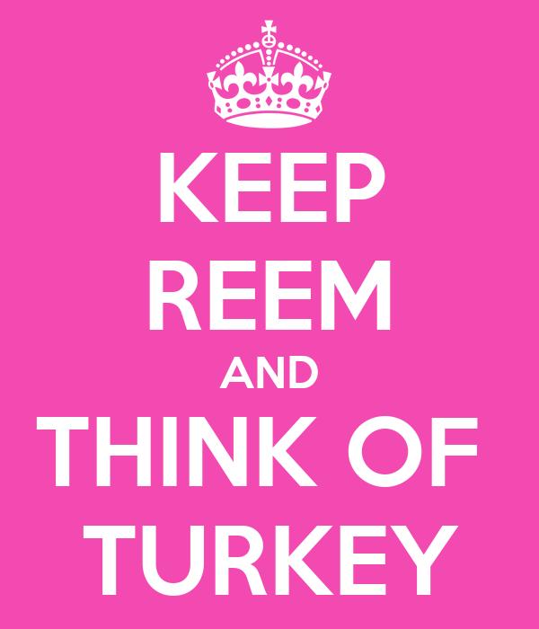 KEEP REEM AND THINK OF  TURKEY