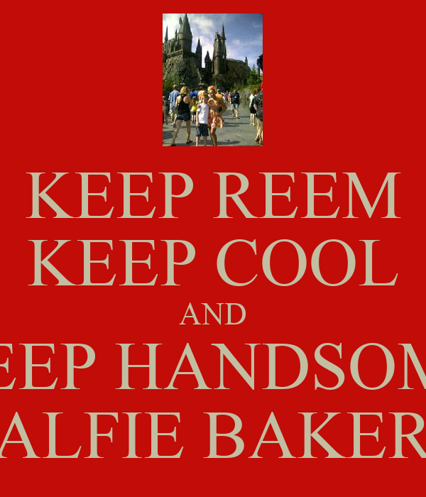 KEEP REEM KEEP COOL AND KEEP HANDSOME ALFIE BAKER