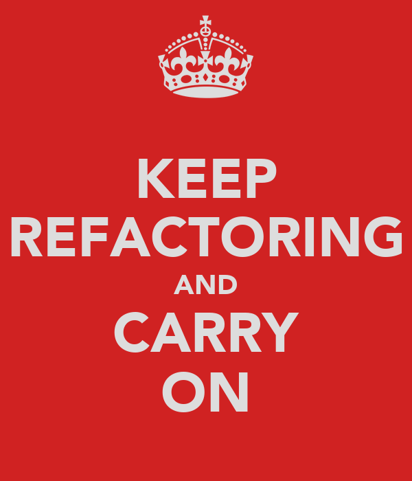 KEEP REFACTORING AND CARRY ON