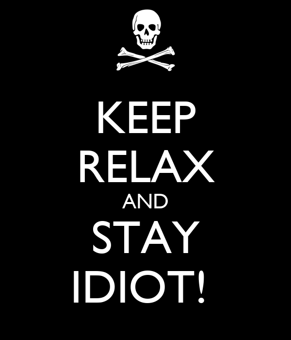KEEP RELAX AND STAY IDIOT!