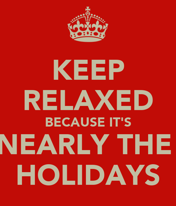 KEEP RELAXED BECAUSE IT'S NEARLY THE  HOLIDAYS