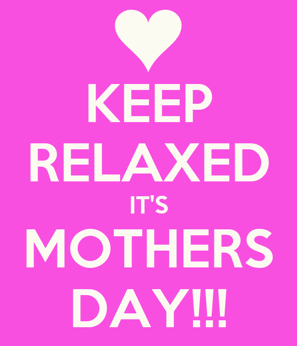 KEEP RELAXED IT'S MOTHERS DAY!!!